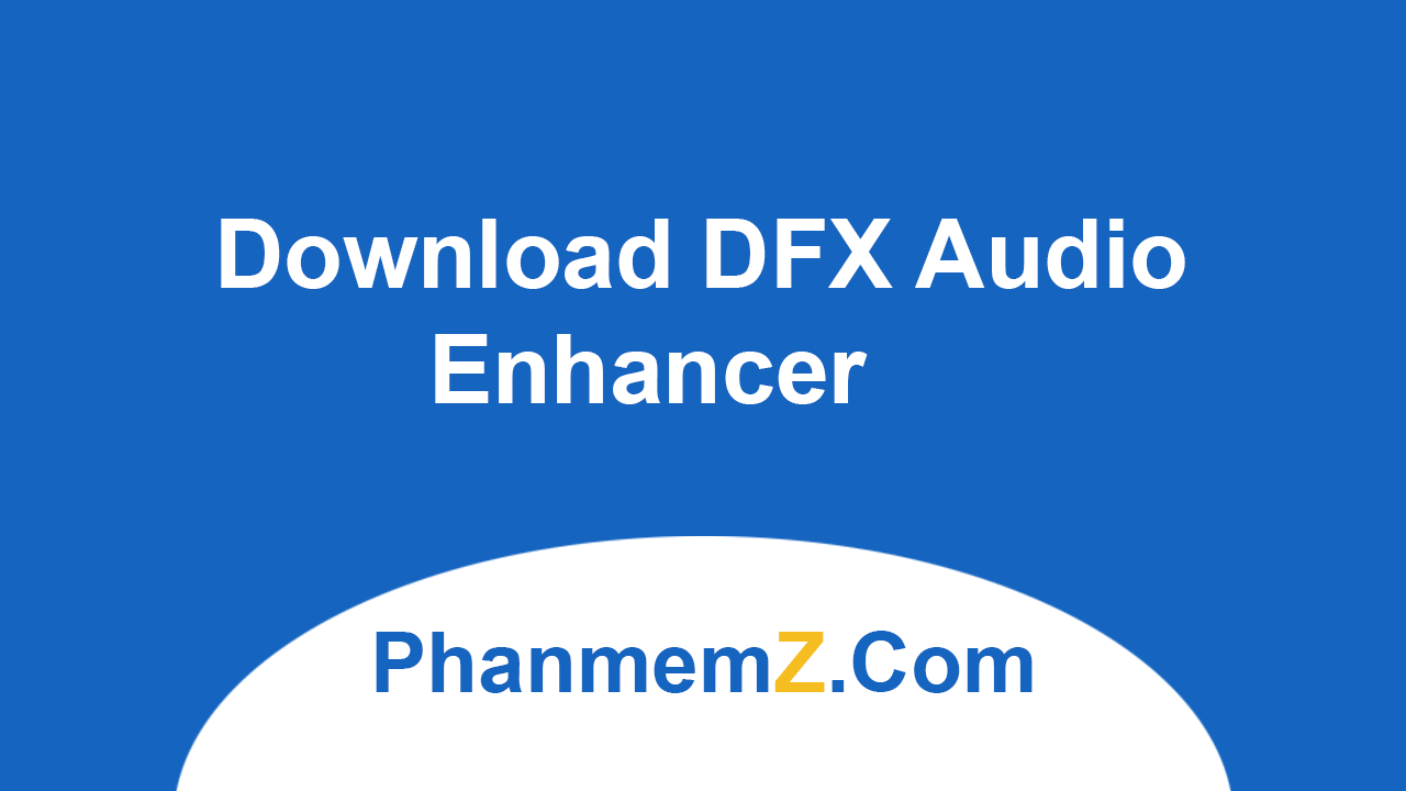 Download DFX Audio Enhancer - Cải tiến, tăng cường chất lượng âm thanh